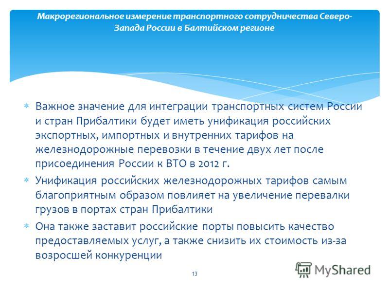 Важное значение для интеграции транспортных систем России и стран Прибалтики будет иметь унификация российских экспортных, импортных и внутренних тарифов на железнодорожные перевозки в течение двух лет после присоединения России к ВТО в 2012 г. Унифи