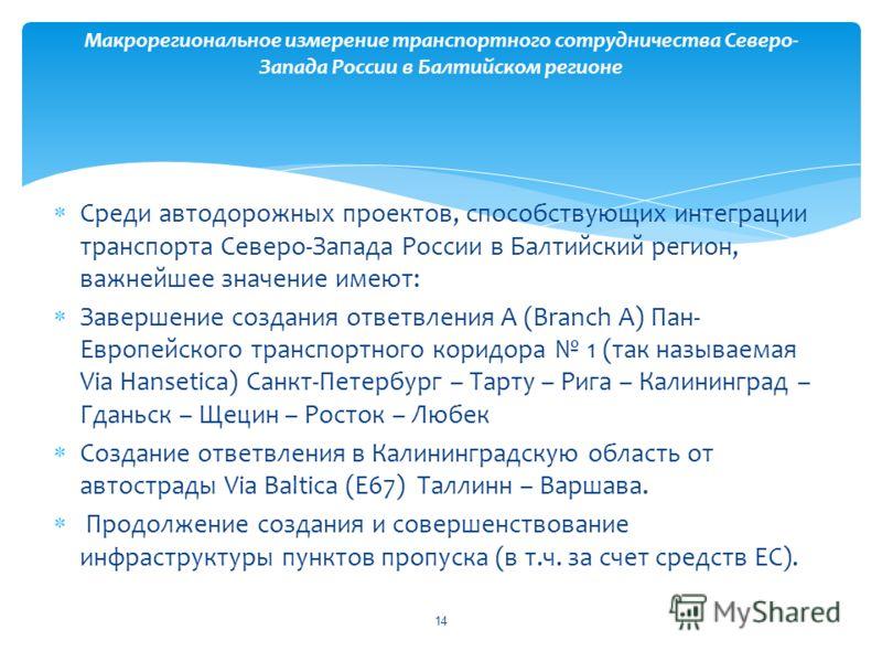 Среди автодорожных проектов, способствующих интеграции транспорта Северо-Запада России в Балтийский регион, важнейшее значение имеют: Завершение создания ответвления А (Branch A) Пан- Европейского транспортного коридора 1 (так называемая Via Hansetic