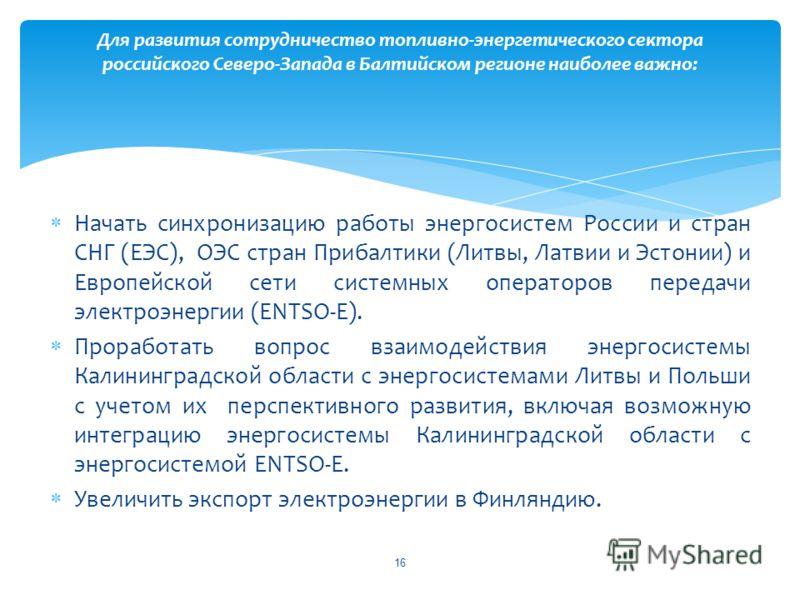 Начать синхронизацию работы энергосистем России и стран СНГ (ЕЭС), ОЭС стран Прибалтики (Литвы, Латвии и Эстонии) и Европейской сети системных операторов передачи электроэнергии (ENTSO-E). Проработать вопрос взаимодействия энергосистемы Калининградск