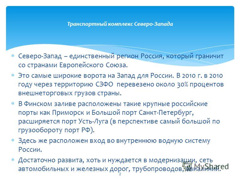 Северо-Запад – единственный регион Россия, который граничит со странами Европейского Союза. Это самые широкие ворота на Запад для России. В 2010 г. в 2010 году через территорию СЗФО перевезено около 30% процентов внешнеторговых грузов страны. В Финск