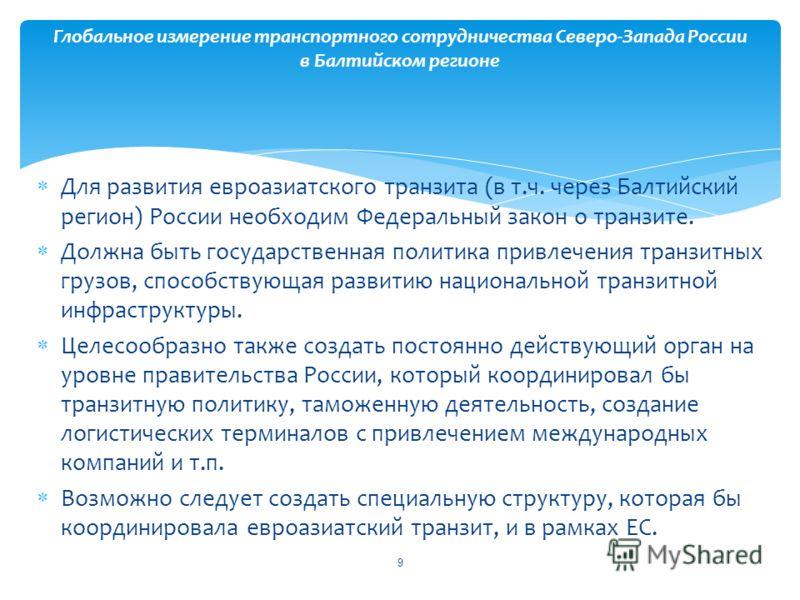 Для развития евроазиатского транзита (в т.ч. через Балтийский регион) России необходим Федеральный закон о транзите. Должна быть государственная политика привлечения транзитных грузов, способствующая развитию национальной транзитной инфраструктуры. Ц