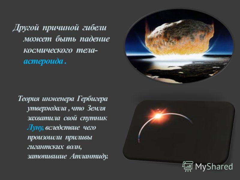 Другой причиной гибели может быть падение космического тела- астероида. Теория инженера Гербигера утверждала, что Земля захватила свой спутник Луну, вследствие чего произошли приливы гигантских волн, затопившие Атлантиду.
