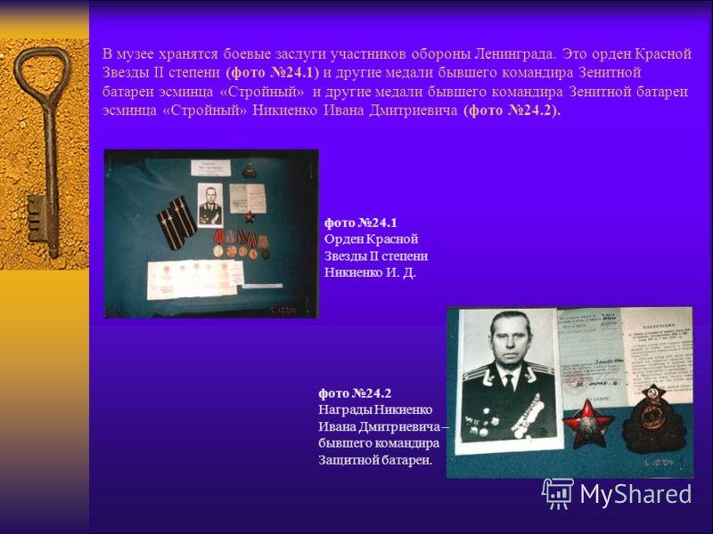 В музее хранятся боевые заслуги участников обороны Ленинграда. Это орден Красной Звезды II степени (фото 24.1) и другие медали бывшего командира Зенитной батареи эсминца «Стройный» и другие медали бывшего командира Зенитной батареи эсминца «Стройный»