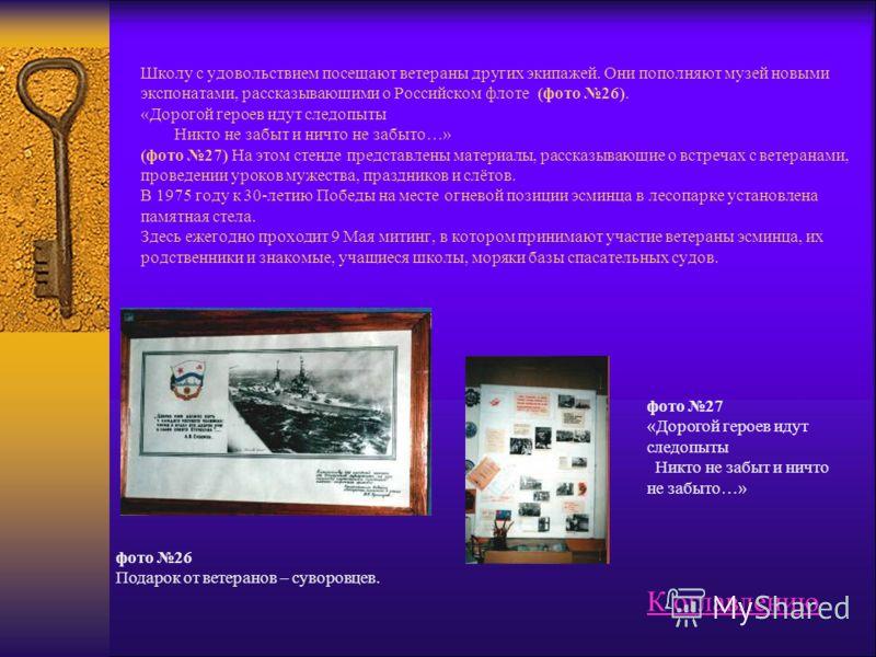 Школу с удовольствием посещают ветераны других экипажей. Они пополняют музей новыми экспонатами, рассказывающими о Российском флоте (фото 26). «Дорогой героев идут следопыты Никто не забыт и ничто не забыто…» (фото 27) На этом стенде представлены мат