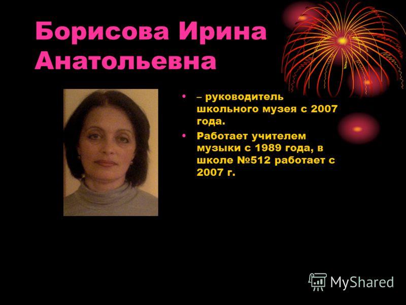 Борисова Ирина Анатольевна – руководитель школьного музея с 2007 года. Работает учителем музыки с 1989 года, в школе 512 работает с 2007 г.