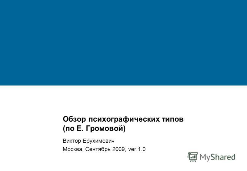 Обзор психографических типов (по Е. Громовой) Виктор Ерухимович Москва, Сентябрь 2009, ver.1.0
