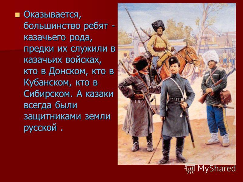 Оказывается, большинство ребят - казачьего рода, предки их служили в казачьих войсках, кто в Донском, кто в Кубанском, кто в Сибирском. А казаки всегда были защитниками земли русской. Оказывается, большинство ребят - казачьего рода, предки их служили