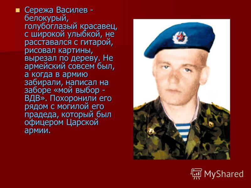 Сережа Василев - белокурый, голубоглазый красавец, с широкой улыбкой, не расставался с гитарой, рисовал картины, вырезал по дереву. Не армейский совсем был, а когда в армию забирали, написал на заборе «мой выбор - ВДВ». Похоронили его рядом с могилой