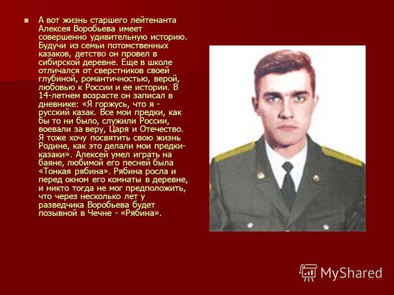 А вот жизнь старшего лейтенанта Алексея Воробьева имеет совершенно удивительную историю. Будучи из семьи потомственных казаков, детство он провел в сибирской деревне. Еще в школе отличался от сверстников своей глубиной, романтичностью, верой, любовью