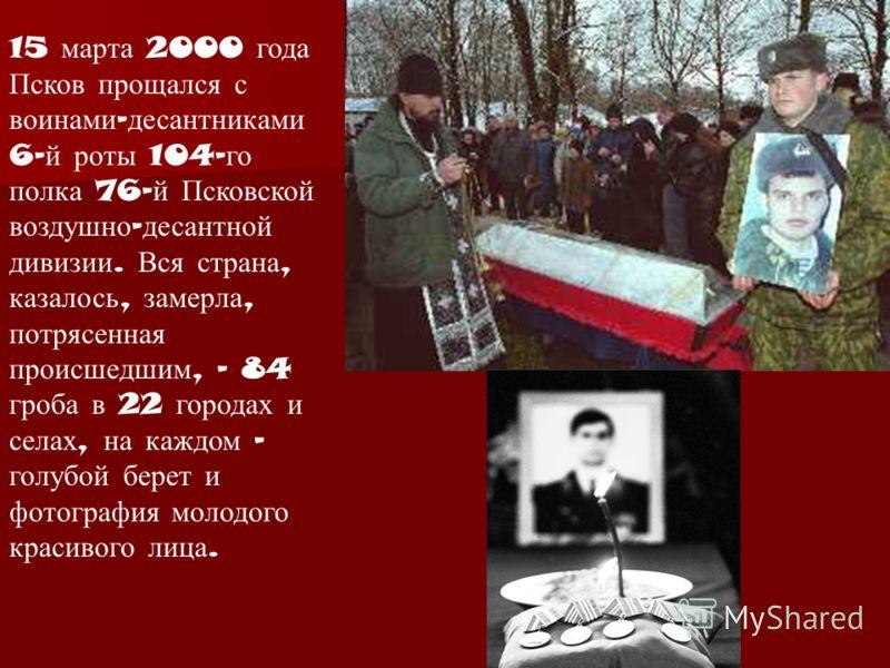 15 марта 2000 года Псков прощался с воинами - десантниками 6- й роты 104- го полка 76- й Псковской воздушно - десантной дивизии. Вся страна, казалось, замерла, потрясенная происшедшим, - 84 гроба в 22 городах и селах, на каждом - голубой берет и фото