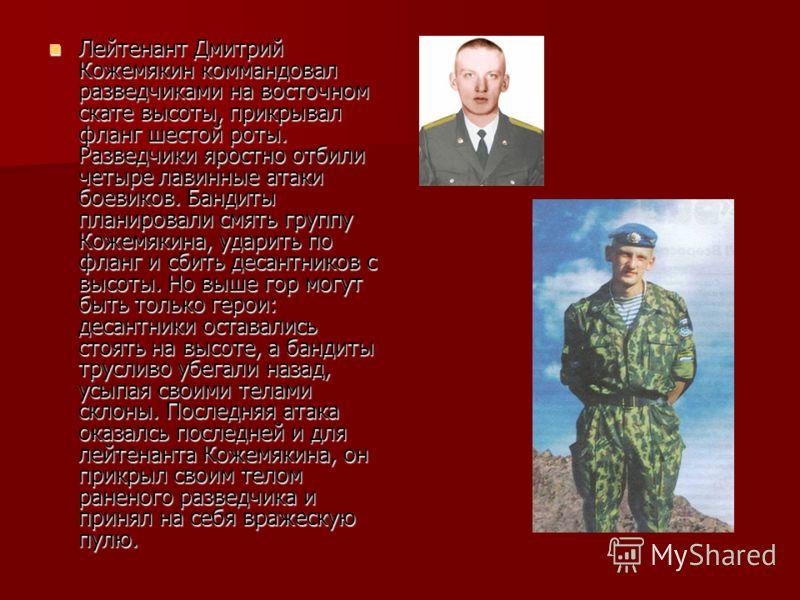Лейтенант Дмитрий Кожемякин коммандовал разведчиками на восточном скате высоты, прикрывал фланг шестой роты. Разведчики яростно отбили четыре лавинные атаки боевиков. Бандиты планировали смять группу Кожемякина, ударить по фланг и сбить десантников с