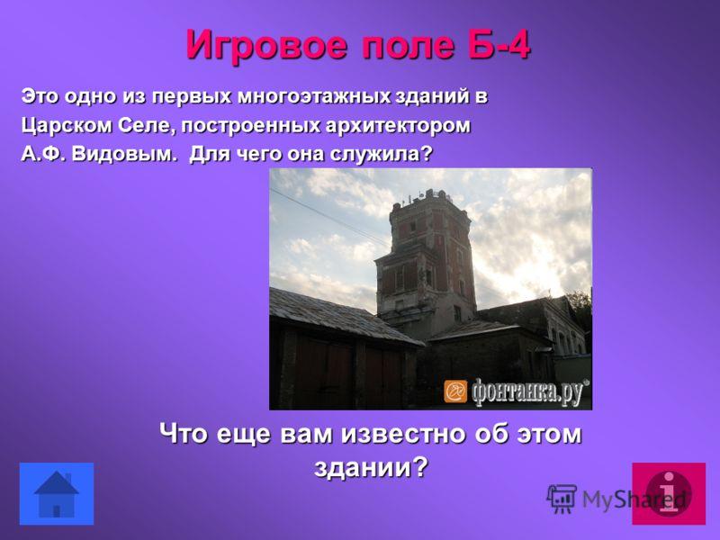 Это одно из первых многоэтажных зданий в Царском Селе, построенных архитектором А.Ф. Видовым. Для чего она служила? Что еще вам известно об этом здании? Игровое поле Б-4