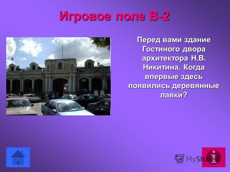 Перед вами здание Гостиного двора архитектора Н.В. Никитина. Когда впервые здесь появились деревянные лавки? Игровое поле В-2