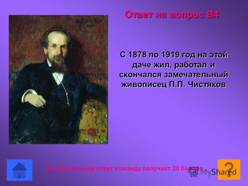С 1878 по 1919 год на этой даче жил, работал и скончался замечательный живописец П.П. Чистяков Ответ на вопрос В4 За правильный ответ команда получает 20 баллов.