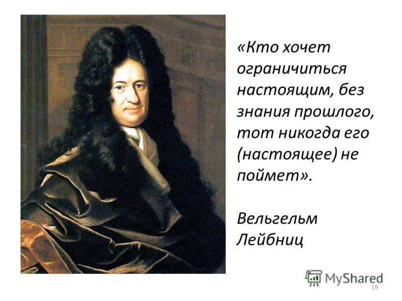 19 «Кто хочет ограничиться настоящим, без знания прошлого, тот никогда его (настоящее) не поймет». Вельгельм Лейбниц