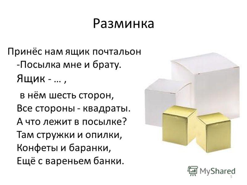 Разминка Принёс нам ящик почтальон -Посылка мне и брату. Ящик - …, в нём шесть сторон, Все стороны - квадраты. А что лежит в посылке? Там стружки и опилки, Конфеты и баранки, Ещё с вареньем банки. 5