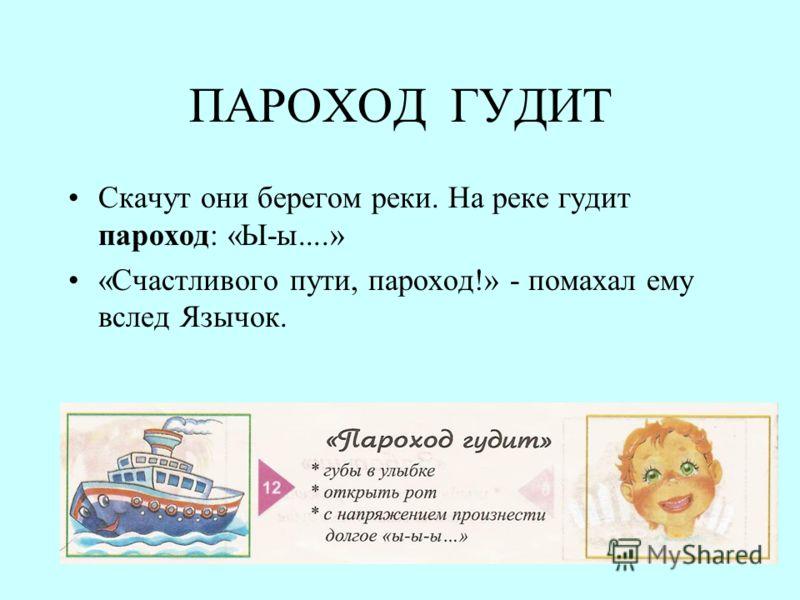 ПАРОХОД ГУДИТ Скачут они берегом реки. На реке гудит пароход: «Ы-ы....» «Счастливого пути, пароход!» - помахал ему вслед Язычок.