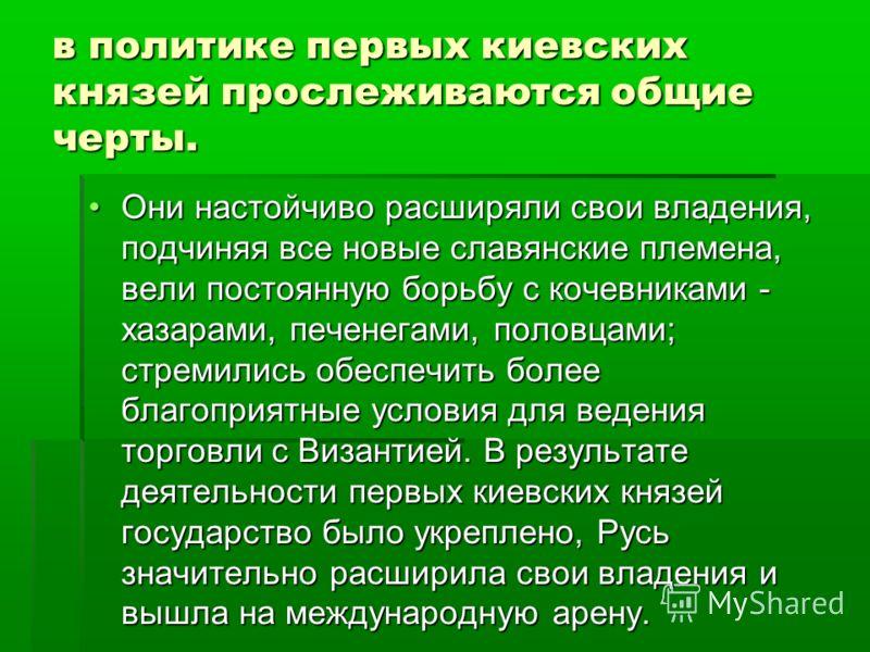 в политике первых киевских князей прослеживаются общие черты. Они настойчиво расширяли свои владения, подчиняя все новые славянские племена, вели постоянную борьбу с кочевниками - хазарами, печенегами, половцами; стремились обеспечить более благоприя