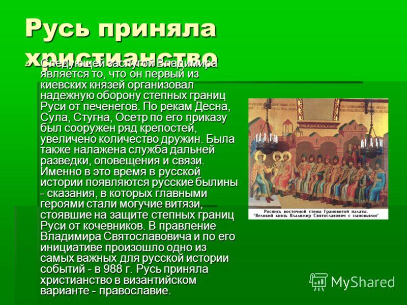 Русь приняла христианство Следующей заслугой Владимира является то, что он первый из киевских князей организовал надежную оборону степных границ Руси от печенегов. По рекам Десна, Сула, Стугна, Осетр по его приказу был сооружен ряд крепостей, увеличе