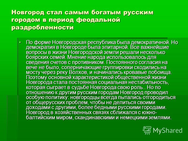 Новгород стал самым богатым русским городом в период феодальной раздробленности По форме Новгородская республика была демократичной. Но демократия в Новгороде была элитарной. Все важнейшие вопросы в жизни Новгородской земли решали несколько боярских