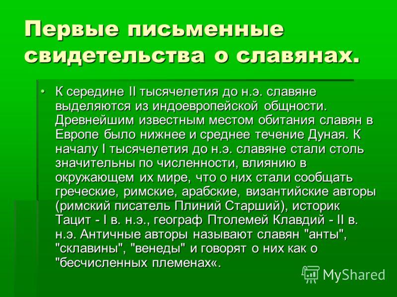 Первые письменные свидетельства о славянах. К середине II тысячелетия до н.э. славяне выделяются из индоевропейской общности. Древнейшим известным местом обитания славян в Европе было нижнее и среднее течение Дуная. К началу I тысячелетия до н.э. сла