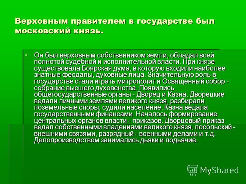 Верховным правителем в государстве был московский князь. Он был верховным собственником земли, обладал всей полнотой судебной и исполнительной власти. При князе существовала Боярская дума, в которую входили наиболее знатные феодалы, духовные лица. Зн