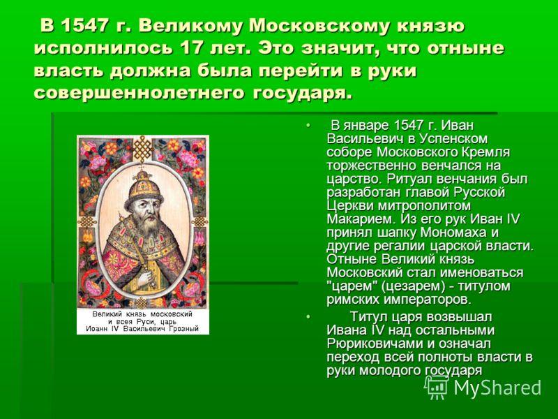 В 1547 г. Великому Московскому князю исполнилось 17 лет. Это значит, что отныне власть должна была перейти в руки совершеннолетнего государя. В 1547 г. Великому Московскому князю исполнилось 17 лет. Это значит, что отныне власть должна была перейти в