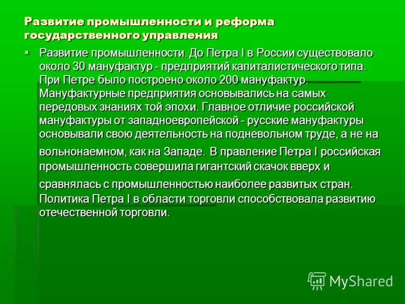 Развитие промышленности и реформа государственного управления Развитие промышленности. До Петра I в России существовало около 30 мануфактур - предприятий капиталистического типа. При Петре было построено около 200 мануфактур. Мануфактурные предприяти