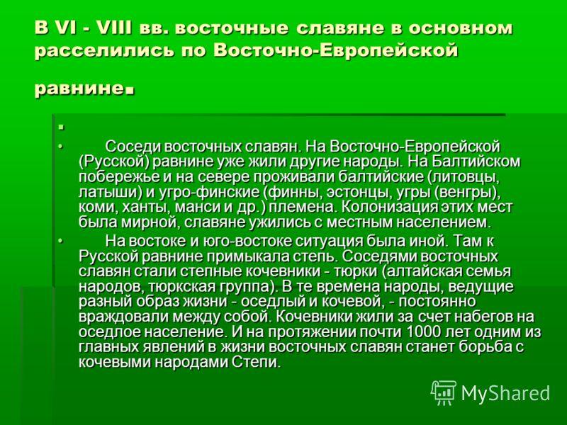 В VI - VIII вв. восточные славяне в основном расселились по Восточно-Европейской равнине. Соседи восточных славян. На Восточно-Европейской (Русской) равнине уже жили другие народы. На Балтийском побережье и на севере проживали балтийские (литовцы, ла