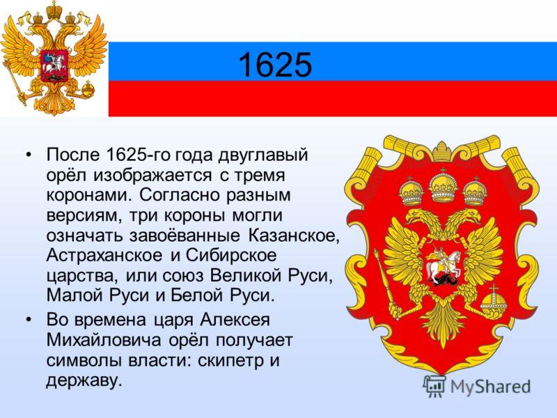 1625 После 1625-го года двуглавый орёл изображается с тремя коронами. Согласно разным версиям, три короны могли означать завоёванные Казанское, Астраханское и Сибирское царства, или союз Великой Руси, Малой Руси и Белой Руси. Во времена царя Алексея