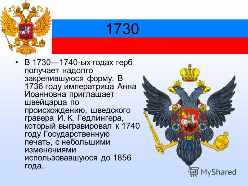 1730 В 17301740-ых годах герб получает надолго закрепившуюся форму. В 1736 году императрица Анна Иоанновна приглашает швейцарца по происхождению, шведского гравера И. К. Гедлингера, который выгравировал к 1740 году Государственную печать, с небольшим