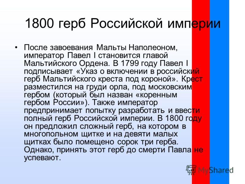 1800 герб Российской империи После завоевания Мальты Наполеоном, император Павел I становится главой Мальтийского Ордена. В 1799 году Павел I подписывает «Указ о включении в российский герб Мальтийского креста под короной». Крест разместился на груди