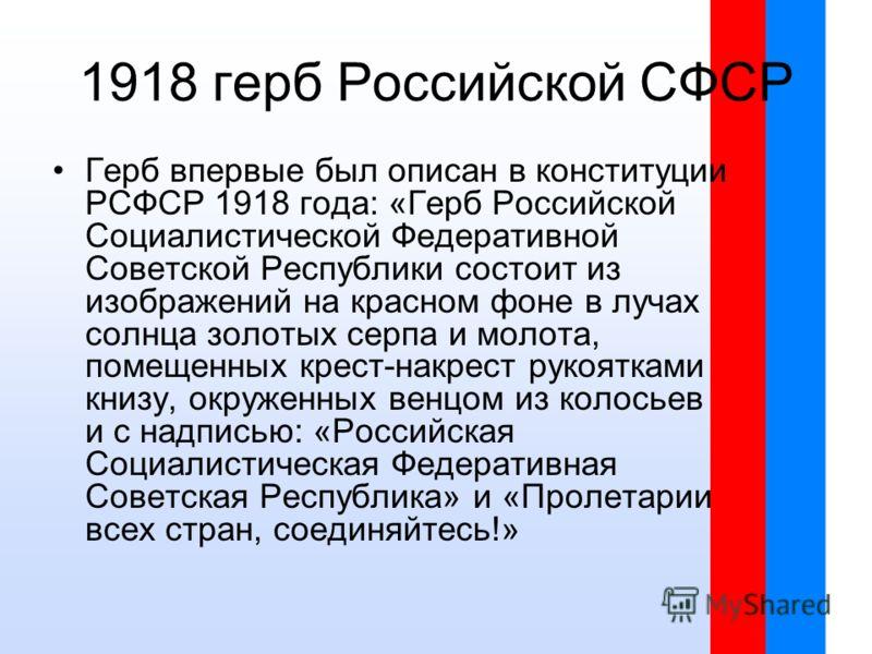 Герб впервые был описан в конституции РСФСР 1918 года: «Герб Российской Социалистической Федеративной Советской Республики состоит из изображений на красном фоне в лучах солнца золотых серпа и молота, помещенных крест-накрест рукоятками книзу, окруже