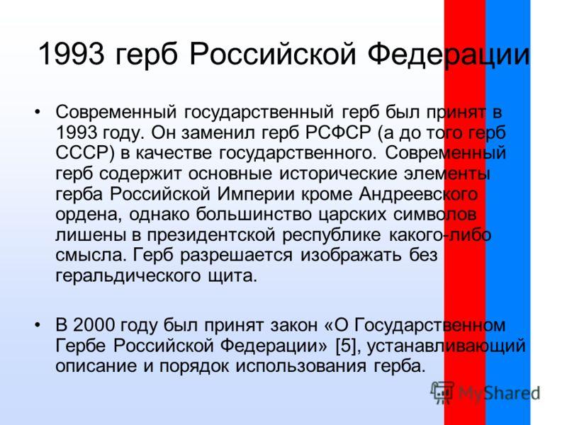 1993 герб Российской Федерации Современный государственный герб был принят в 1993 году. Он заменил герб РСФСР (а до того герб СССР) в качестве государственного. Современный герб содержит основные исторические элементы герба Российской Империи кроме А