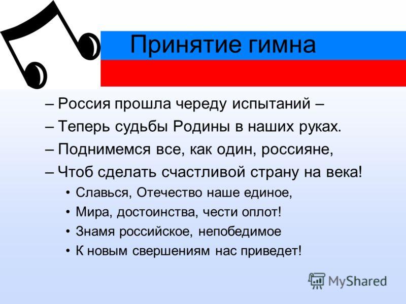 Принятие гимна –Россия прошла череду испытаний – –Теперь судьбы Родины в наших руках. –Поднимемся все, как один, россияне, –Чтоб сделать счастливой страну на века! Славься, Отечество наше единое, Мира, достоинства, чести оплот! Знамя российское, непо