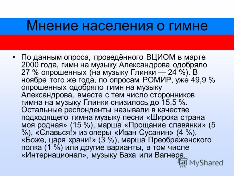 Мнение населения о гимне По данным опроса, проведённого ВЦИОМ в марте 2000 года, гимн на музыку Александрова одобряло 27 % опрошенных (на музыку Глинки 24 %). В ноябре того же года, по опросам РОМИР, уже 49,9 % опрошенных одобряло гимн на музыку Алек