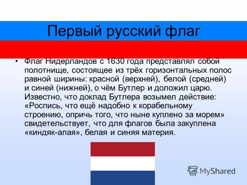 Первый русский флаг Флаг Нидерландов с 1630 года представлял собой полотнище, состоящее из трёх горизонтальных полос равной ширины: красной (верхней), белой (средней) и синей (нижней), о чём Бутлер и доложил царю. Известно, что доклад Бутлера возымел