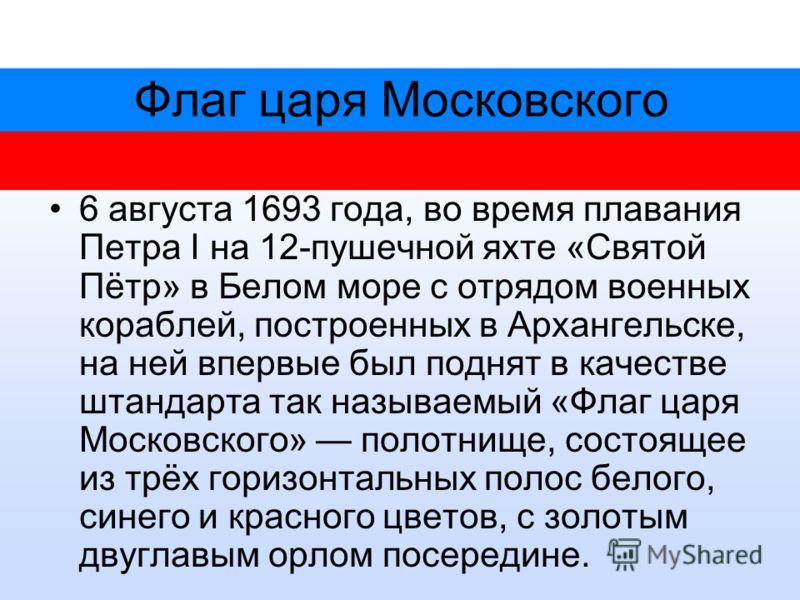 Флаг царя Московского 6 августа 1693 года, во время плавания Петра I на 12-пушечной яхте «Святой Пётр» в Белом море с отрядом военных кораблей, построенных в Архангельске, на ней впервые был поднят в качестве штандарта так называемый «Флаг царя Моско
