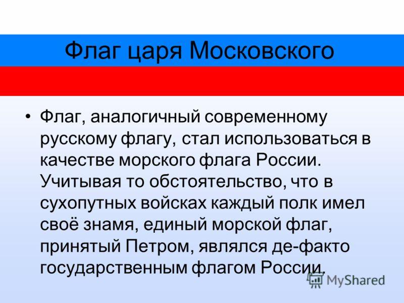 Флаг царя Московского Флаг, аналогичный современному русскому флагу, стал использоваться в качестве морского флага России. Учитывая то обстоятельство, что в сухопутных войсках каждый полк имел своё знамя, единый морской флаг, принятый Петром, являлся