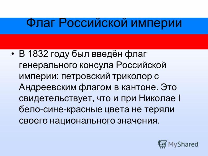 Флаг Российской империи В 1832 году был введён флаг генерального консула Российской империи: петровский триколор с Андреевским флагом в кантоне. Это свидетельствует, что и при Николае I бело-сине-красные цвета не теряли своего национального значения.