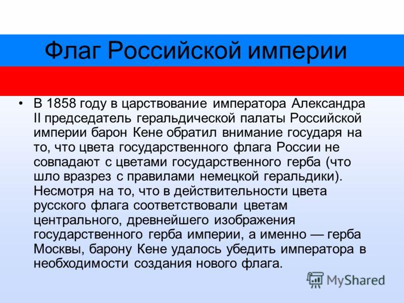 Флаг Российской империи В 1858 году в царствование императора Александра II председатель геральдической палаты Российской империи барон Кене обратил внимание государя на то, что цвета государственного флага России не совпадают с цветами государственн