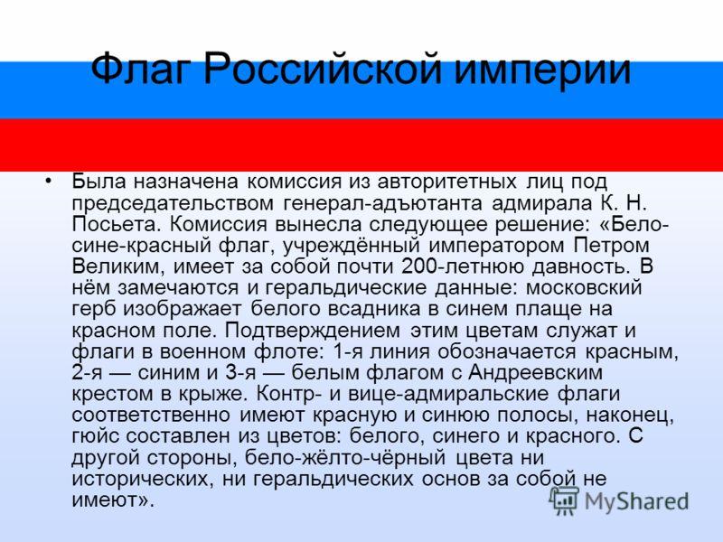 Флаг Российской империи Была назначена комиссия из авторитетных лиц под председательством генерал-адъютанта адмирала К. Н. Посьета. Комиссия вынесла следующее решение: «Бело- сине-красный флаг, учреждённый императором Петром Великим, имеет за собой п