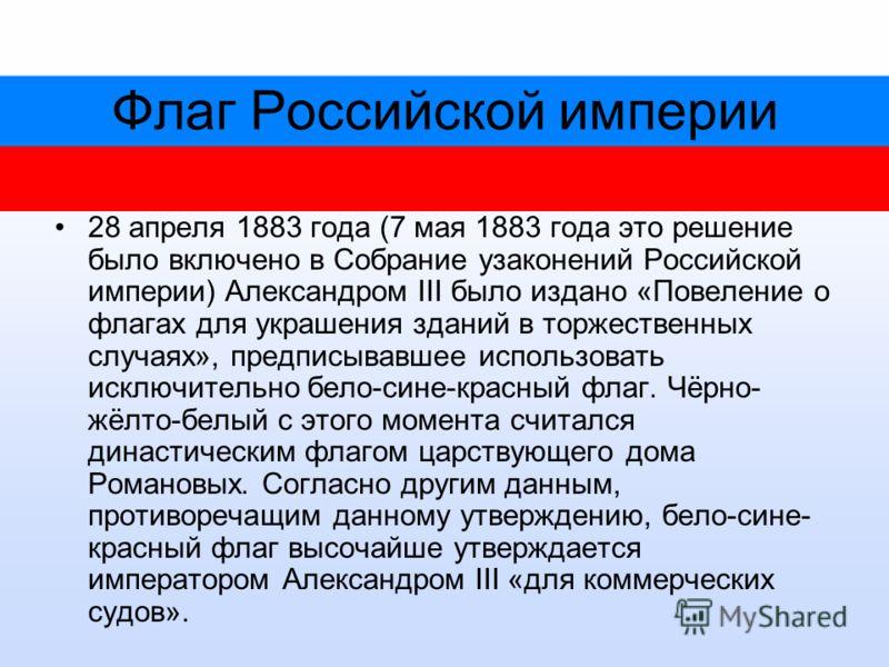 Флаг Российской империи 28 апреля 1883 года (7 мая 1883 года это решение было включено в Собрание узаконений Российской империи) Александром III было издано «Повеление о флагах для украшения зданий в торжественных случаях», предписывавшее использоват