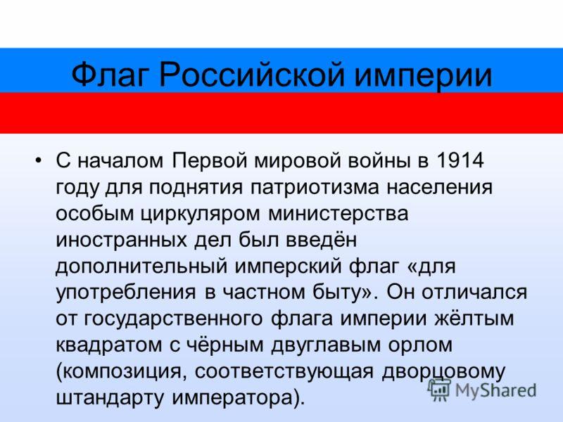 Флаг Российской империи С началом Первой мировой войны в 1914 году для поднятия патриотизма населения особым циркуляром министерства иностранных дел был введён дополнительный имперский флаг «для употребления в частном быту». Он отличался от государст