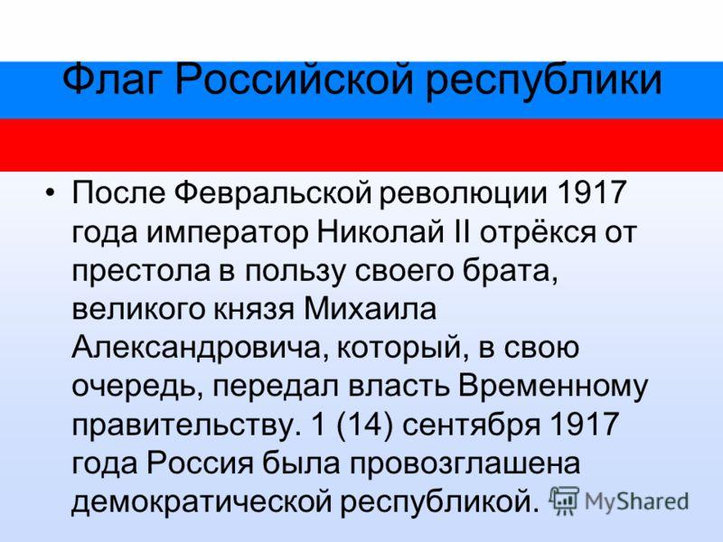 Флаг Российской республики После Февральской революции 1917 года император Николай II отрёкся от престола в пользу своего брата, великого князя Михаила Александровича, который, в свою очередь, передал власть Временному правительству. 1 (14) сентября