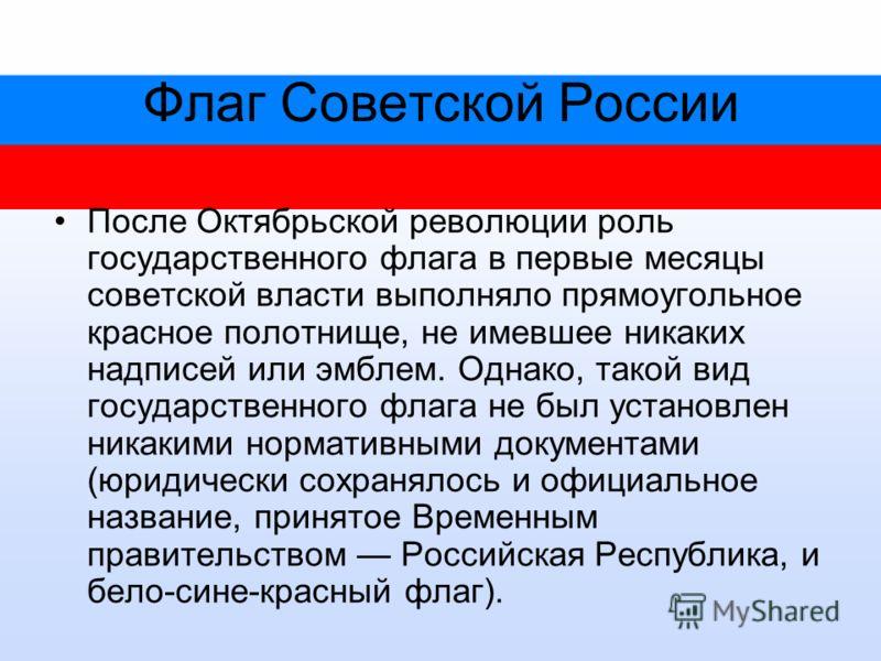 Флаг Советской России После Октябрьской революции роль государственного флага в первые месяцы советской власти выполняло прямоугольное красное полотнище, не имевшее никаких надписей или эмблем. Однако, такой вид государственного флага не был установл