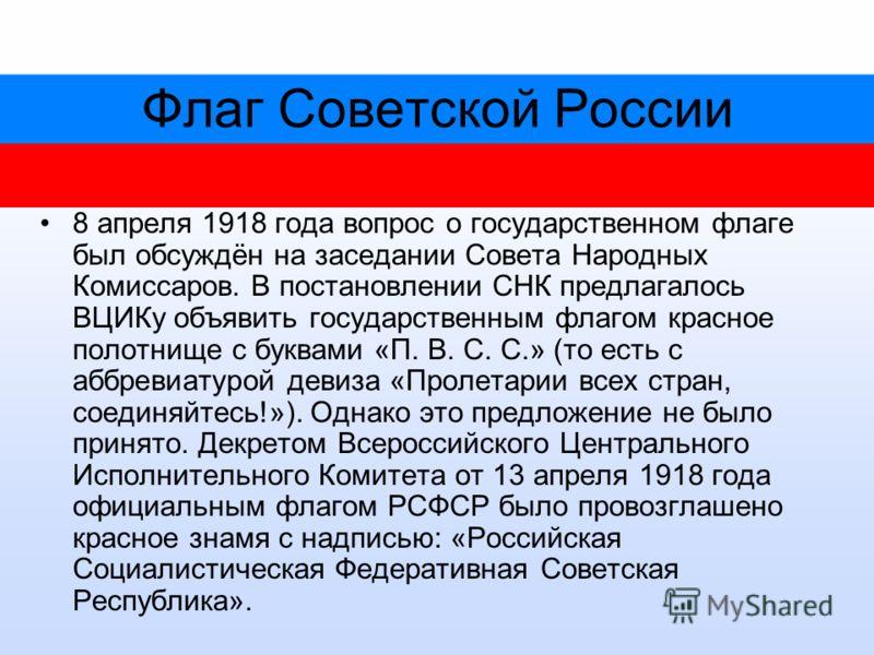 Флаг Советской России 8 апреля 1918 года вопрос о государственном флаге был обсуждён на заседании Совета Народных Комиссаров. В постановлении СНК предлагалось ВЦИКу объявить государственным флагом красное полотнище с буквами «П. В. С. С.» (то есть с