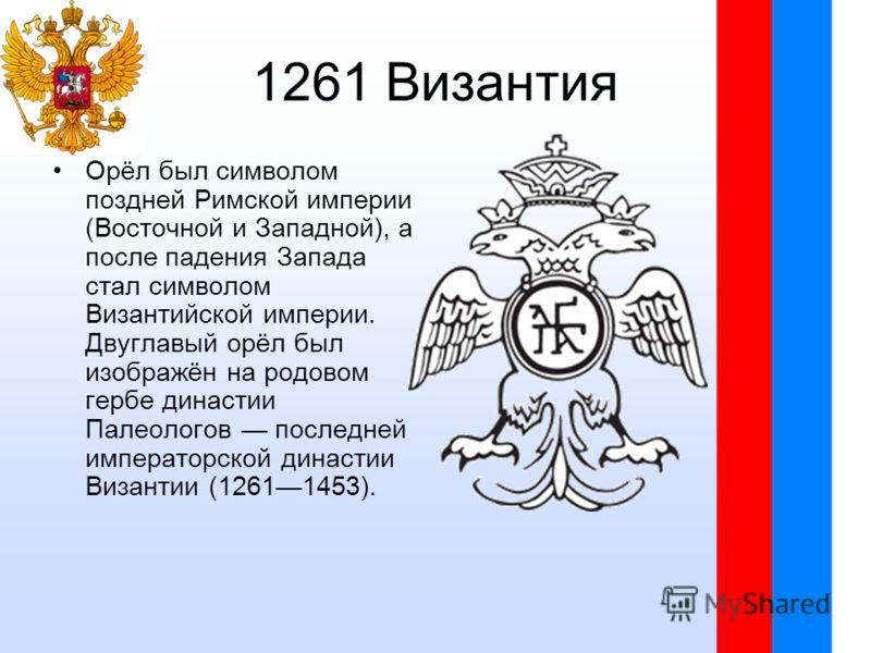 1261 Византия Орёл был символом поздней Римской империи (Восточной и Западной), а после падения Запада стал символом Византийской империи. Двуглавый орёл был изображён на родовом гербе династии Палеологов последней императорской династии Византии (12