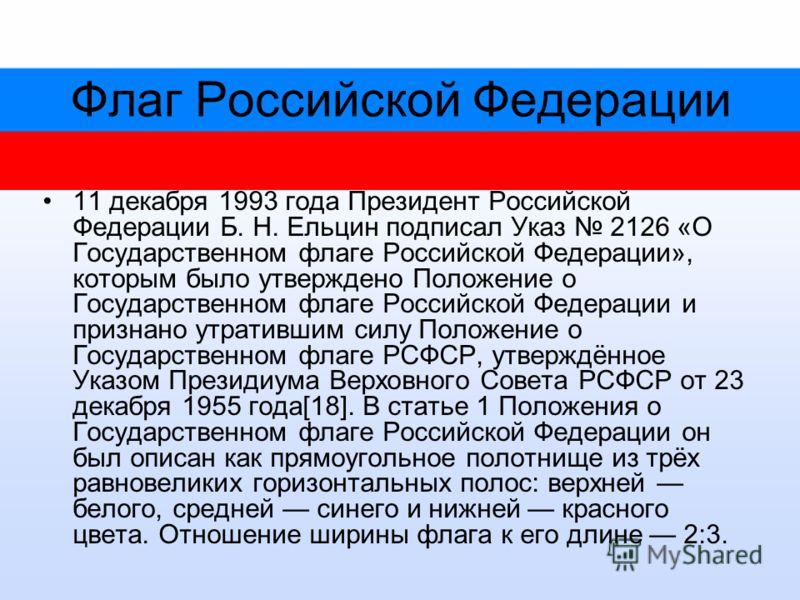 Флаг Российской Федерации 11 декабря 1993 года Президент Российской Федерации Б. Н. Ельцин подписал Указ 2126 «О Государственном флаге Российской Федерации», которым было утверждено Положение о Государственном флаге Российской Федерации и признано ут