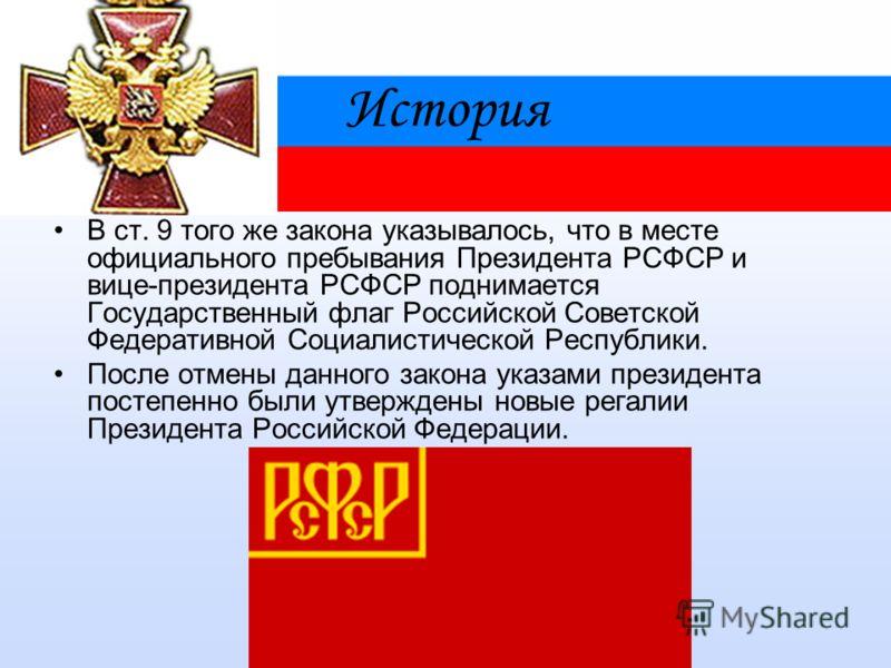 История В ст. 9 того же закона указывалось, что в месте официального пребывания Президента РСФСР и вице-президента РСФСР поднимается Государственный флаг Российской Советской Федеративной Социалистической Республики. После отмены данного закона указа